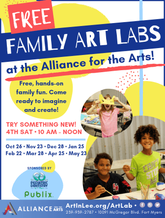 Free Family Art Labs at Alliance for the Arts! Free, hands-on family fun. Come ready to imagine and create! Try something new! 4th Saturday. 10am to noon. October 26. November 23. December 28. January 25. February 22. March 28. April 25. May 23. Sponsored by Pediatric Dentistry of Florida and Publix Charities. Artinlee.org/artlab. 239-939-2787. 10091 McGregor Boulevard, Ft. Myers